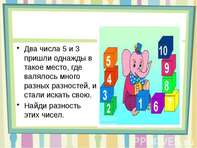 Два числа 5 и 3 пришли однажды в такое место, где валялось много разных разностей, и стали искать свою. Найди разность этих чисел.
