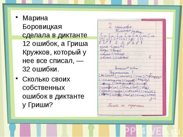 Марина Боровицкая сделала в диктанте 12 ошибок, а Гриша Кружков, который у нее все списал,— 32 ошибки. Сколько своих собственных ошибок в диктанте у Гриши?