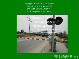 Не один здесь знак, а много: Здесь железная дорога! Рельсы, шпалы и пути – С эле