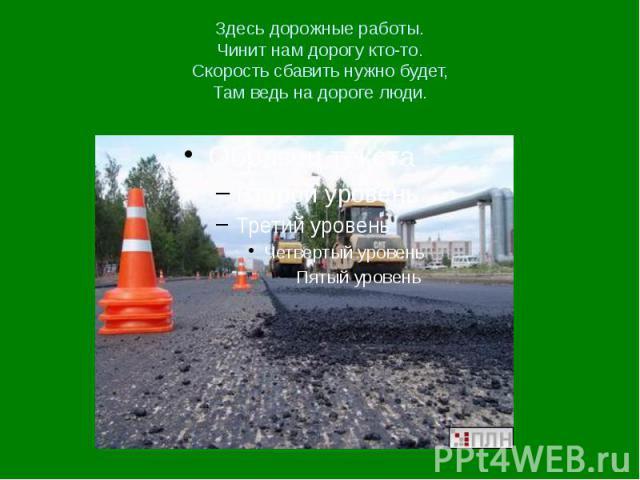 Здесь дорожные работы. Чинит нам дорогу кто-то. Скорость сбавить нужно будет, Там ведь на дороге люди.