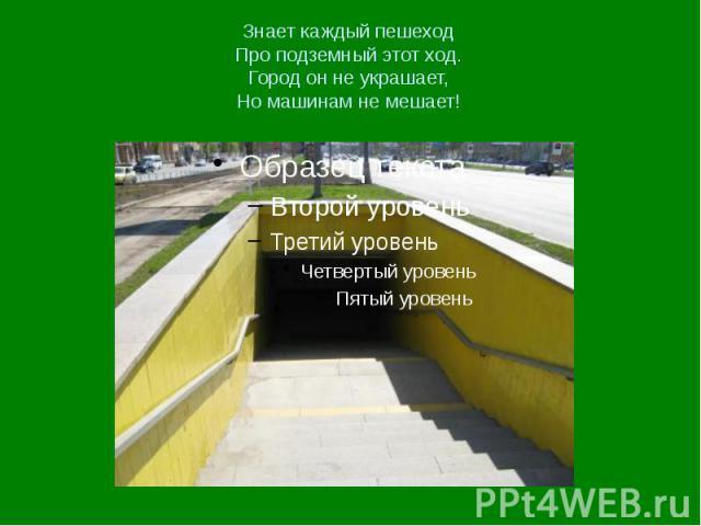Знает каждый пешеход Про подземный этот ход. Город он не украшает, Но машинам не мешает!