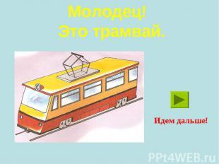 Молодец! Это трамвай.