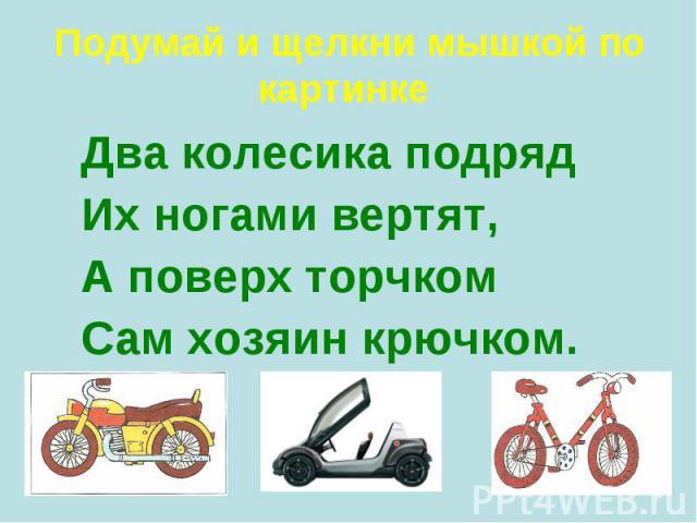 Два колесика подряд Два колесика подряд Их ногами вертят, А поверх торчком Сам хозяин крючком.