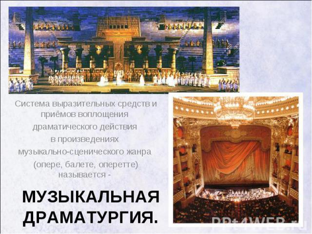 Система выразительных средств и приёмов воплощения Система выразительных средств и приёмов воплощения драматического действия в произведениях музыкально-сценического жанра (опере, балете, оперетте) называется -
