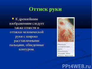 Оттиск руки К древнейшим изображениям следует также отнести и оттиски человеческ