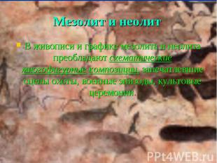 Мезолит и неолит В живописи и графике мезолита и неолита преобладают схематическ