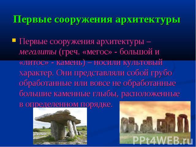 Первые сооружения архитектуры Первые сооружения архитектуры – мегалиты (греч. «мегос» - большой и «литос» - камень) – носили культовый характер. Они представляли собой грубо обработанные или вовсе не обработанные большие каменные глыбы, расположенны…