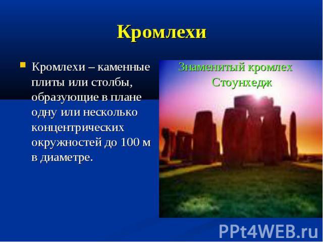 Кромлехи Кромлехи – каменные плиты или столбы, образующие в плане одну или несколько концентрических окружностей до 100 м в диаметре.