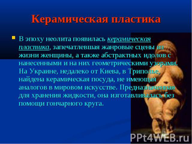 Керамическая пластика В эпоху неолита появилась керамическая пластика, запечатлевшая жанровые сцены из жизни женщины, а также абстрактных идолов с нанесенными и на них геометрическими узорами. На Украине, недалеко от Киева, в Триполье, найдена керам…