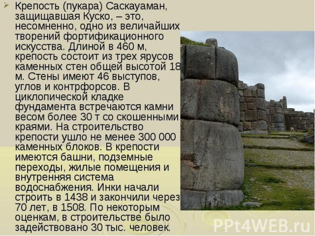 Крепость (пукара) Саскауаман, защищавшая Куско, – это, несомненно, одно из величайших творений фортификационного искусства. Длиной в 460 м, крепость состоит из трех ярусов каменных стен общей высотой 18 м. Стены имеют 46 выступов, углов и контрфорсо…