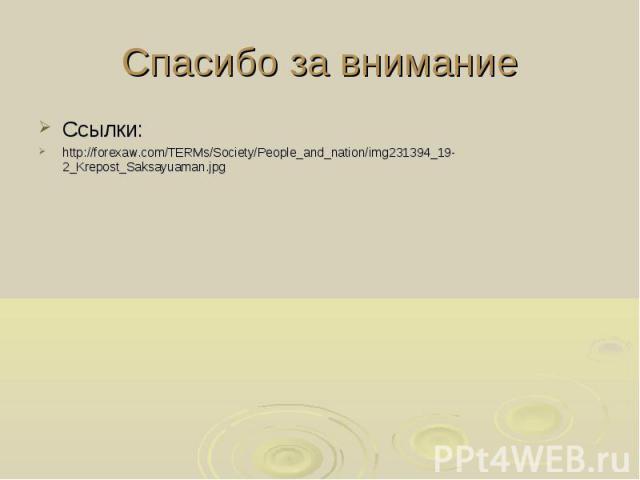 Спасибо за внимание Ссылки: http://forexaw.com/TERMs/Society/People_and_nation/img231394_19-2_Krepost_Saksayuaman.jpg