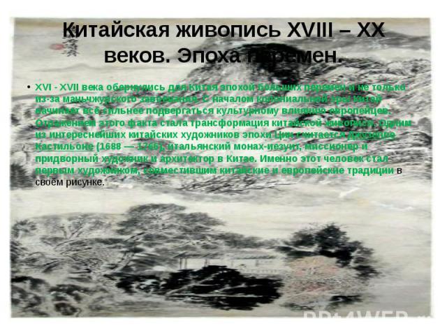 Китайская живопись XVIII – XX веков. Эпоха перемен. XVI - XVII века обернулись для Китая эпохой больших перемен и не только из-за маньчжурского завоевания. С началом колониальной эры Китай начинает всё сильнее подвергаться культурному влиянию европе…