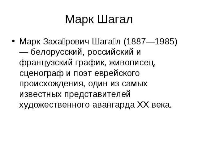 Марк Шагал Марк Заха рович Шага л (1887—1985) — белорусский, российский и французский график, живописец, сценограф и поэт еврейского происхождения, один из самых известных представителей художественного авангарда XX века.