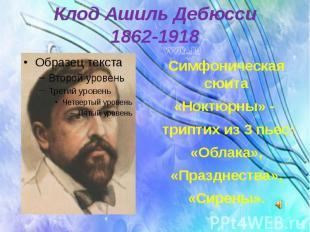 Клод Ашиль Дебюсси 1862-1918 Симфоническая сюита «Ноктюрны» - триптих из 3 пьес: