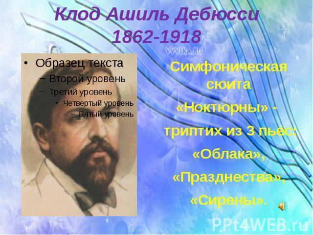 Клод Ашиль Дебюсси 1862-1918 Симфоническая сюита «Ноктюрны» - триптих из 3 пьес: «Облака», «Празднества», «Сирены».