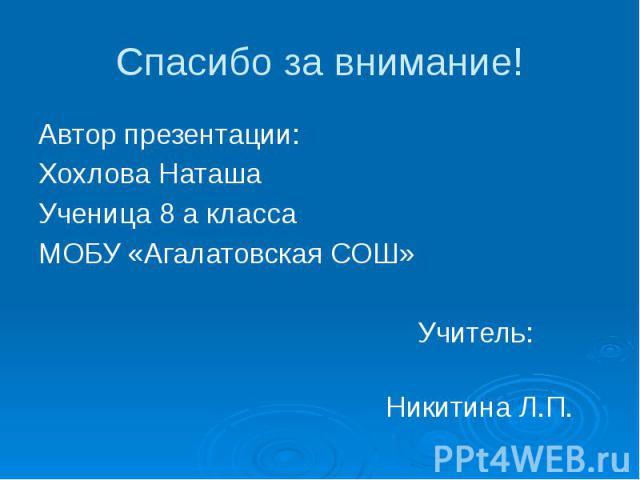 Спасибо за внимание! Автор презентации: Хохлова Наташа Ученица 8 а класса МОБУ «Агалатовская СОШ» Учитель: Никитина Л.П.