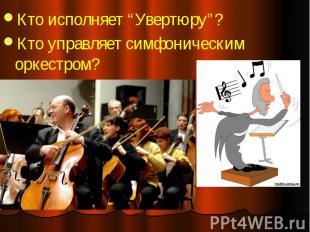 """Кто исполняет """"Увертюру""""? Кто исполняет """"Увертюру""""? Кто управляет симфоническим"""