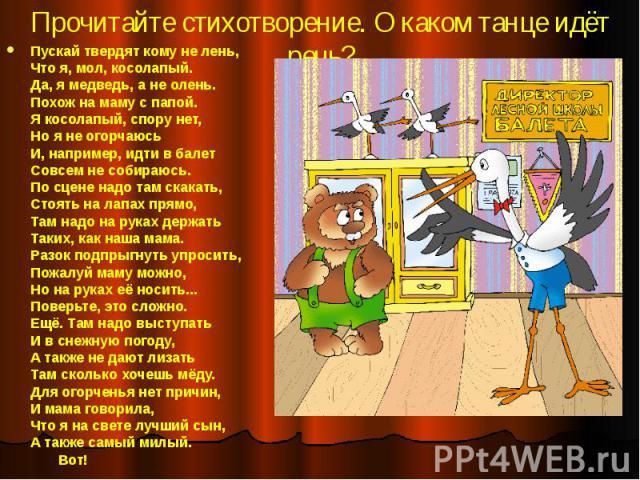 Прочитайте стихотворение. О каком танце идёт речь? Пускай твердят кому не лень, Что я, мол, косолапый. Да, я медведь, а не олень. Похож на маму с папой. Я косолапый, спору нет, Но я не огорчаюсь И, например, идти в балет Совсем не собираюсь. По сцен…