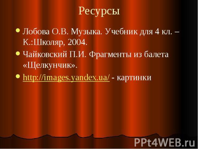 Ресурсы Лобова О.В. Музыка. Учебник для 4 кл. – К.:Школяр, 2004. Чайковский П.И. Фрагменты из балета «Щелкунчик». http://images.yandex.ua/ - картинки