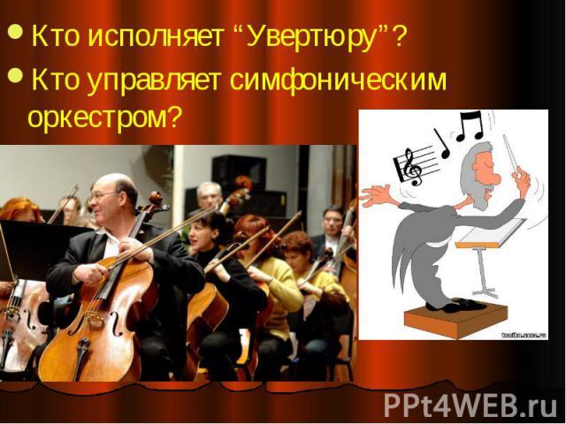 """Кто исполняет """"Увертюру""""? Кто исполняет """"Увертюру""""? Кто управляет симфоническим оркестром?"""