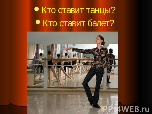 Кто ставит танцы? Кто ставит танцы? Кто ставит балет?