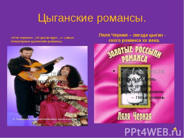 Цыганские романсы. «Очи черные» , «А цыган идет…»- самые популярные цыганские романсы.