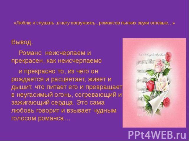 «Люблю я слушать ,в негу погружаясь , романсов пылких звуки огневые…» Вывод. Романс неисчерпаем и прекрасен, как неисчерпаемо и прекрасно то, из чего он рождается и расцветает, живет и дышит, что питает его и превращает в неугасимый огонь, согревающ…