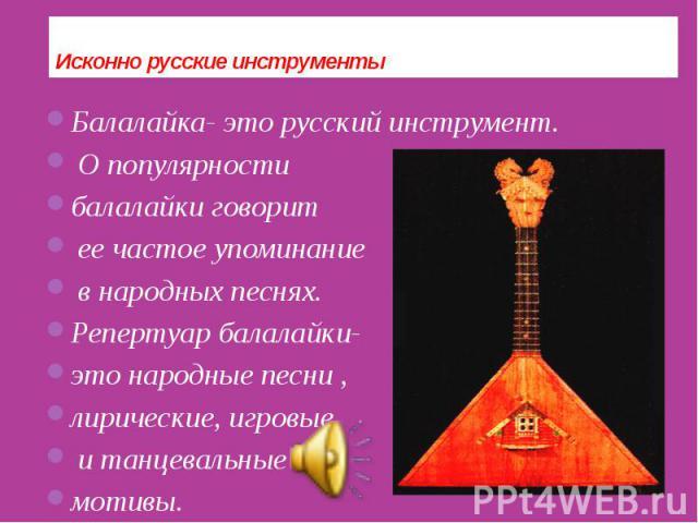 Исконно русские инструменты Балалайка- это русский инструмент. О популярности балалайки говорит ее частое упоминание в народных песнях. Репертуар балалайки- это народные песни , лирические, игровые и танцевальные мотивы.