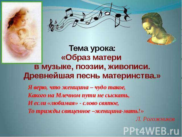 Тема урока: «Образ матери в музыке, поэзии, живописи. Древнейшая песнь материнства.» Я верю, что женщина – чудо такое, Какого на Млечном пути не сыскать, И если «любимая» - слово святое, То трижды священное –женщина-мать!» Л. Рогожников