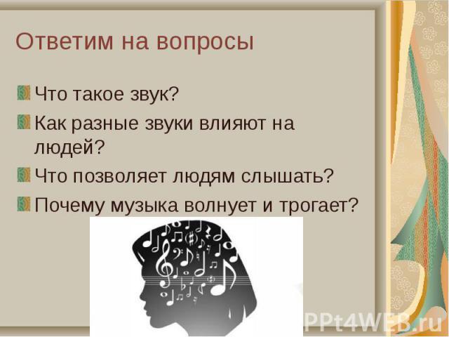 Что такое звук? Что такое звук? Как разные звуки влияют на людей? Что позволяет людям слышать? Почему музыка волнует и трогает?