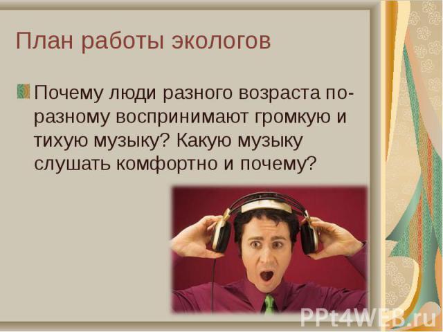 Почему люди разного возраста по- разному воспринимают громкую и тихую музыку? Какую музыку слушать комфортно и почему? Почему люди разного возраста по- разному воспринимают громкую и тихую музыку? Какую музыку слушать комфортно и почему?