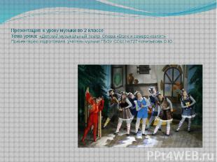 Презентация к уроку музыки во 2 классе Тема урока: «Детский музыкальный театр. О