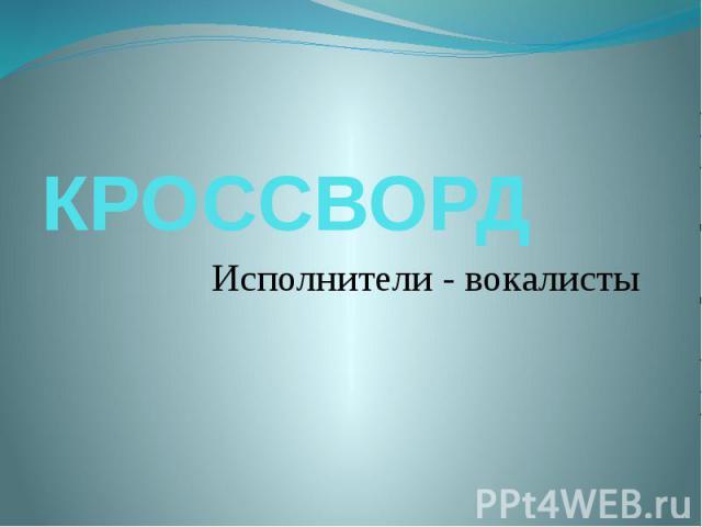 КРОССВОРД Исполнители - вокалисты