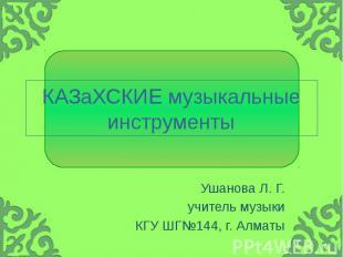 КАЗаХСКИЕ музыкальные инструменты Ушанова Л. Г. учитель музыки КГУ ШГ№144, г. Ал