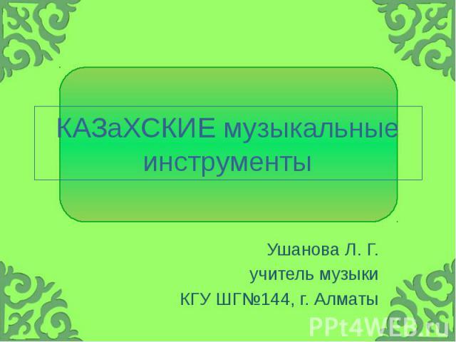 КАЗаХСКИЕ музыкальные инструменты Ушанова Л. Г. учитель музыки КГУ ШГ№144, г. Алматы