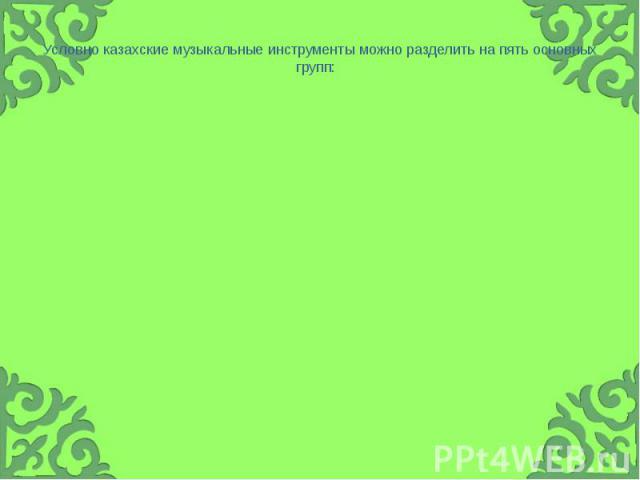 Условно казахские музыкальные инструменты можно разделить на пять основных групп: