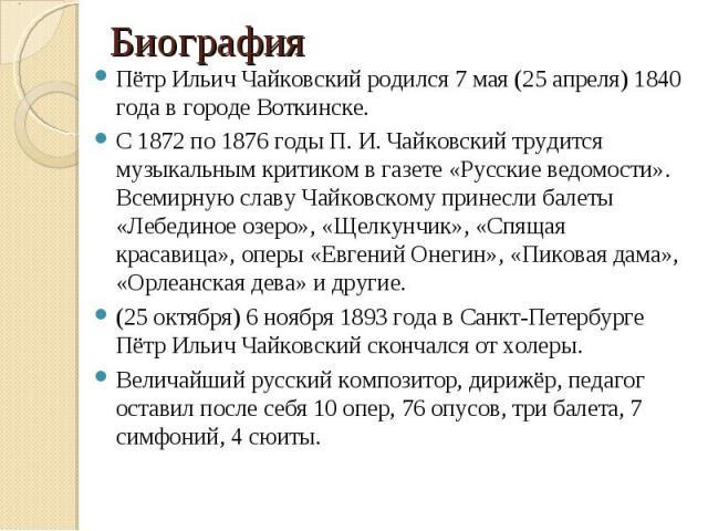 Пётр Ильич Чайковский родился 7 мая (25 апреля) 1840 года в городе Воткинске. Пётр Ильич Чайковский родился 7 мая (25 апреля) 1840 года в городе Воткинске. С 1872 по 1876 годы П. И. Чайковский трудится музыкальным критиком в газете «Русские ведомост…