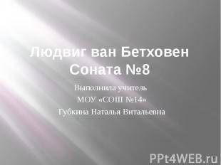 Людвиг ван Бетховен Соната №8 Выполнила учитель МОУ «СОШ №14» Губкина Наталья Ви