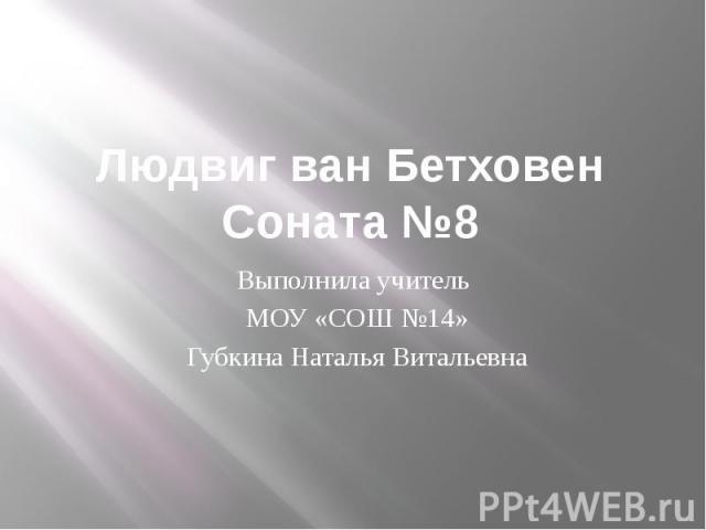 Людвиг ван Бетховен Соната №8 Выполнила учитель МОУ «СОШ №14» Губкина Наталья Витальевна