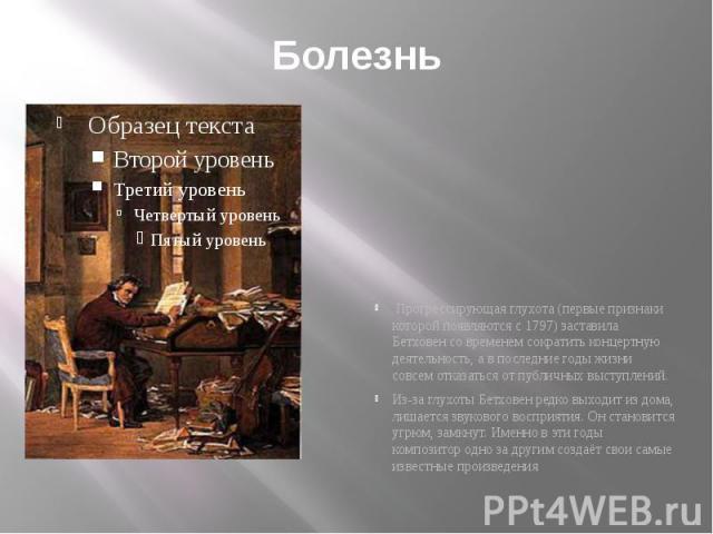 Болезнь Прогрессирующая глухота (первые признаки которой появляются с 1797) заставила Бетховен со временем сократить концертную деятельность, а в последние годы жизни совсем отказаться от публичных выступлений. Из-за глухоты Бетховен редко выходит и…