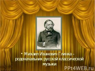 Михаил Иванович Глинка – родоначальник русской классической музыки
