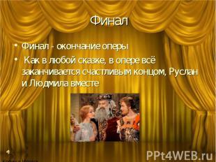 Финал Финал - окончание оперы Как в любой сказке, в опере всё заканчивается счас