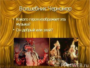 Волшебник Черномор Какого героя изображает эта музыка? Он добрый или злой?