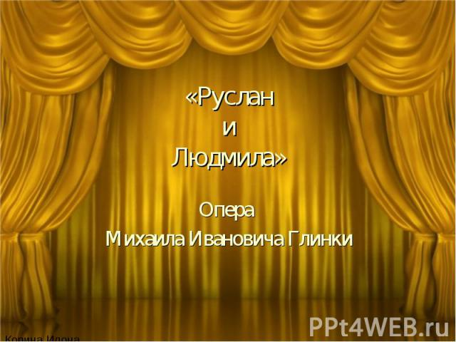 «Руслан и Людмила» Опера Михаила Ивановича Глинки