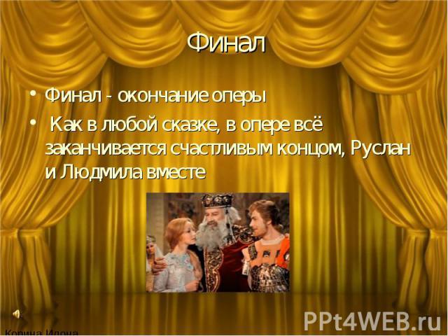 Финал Финал - окончание оперы Как в любой сказке, в опере всё заканчивается счастливым концом, Руслан и Людмила вместе