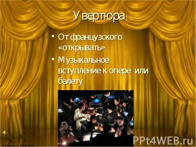 Увертюра От французского «открывать» Музыкальное вступление к опере или балету