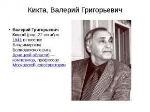 Кикта, Валерий Григорьевич Валерий Григорьевич Кикта (род. 22 октября&nbsp