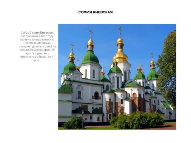 СОФИЯ КИЕВСКАЯ СоборСофия Киевская, заложенный в 1037 году великим князем киевским Ярославом Мудрым, сохранил до наших дней не только богатство древней архитектуры, но и живописное убранство XI века.