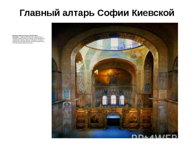 Главный алтарь Софии Киевской Мозаики и фрески собора Святой Софии Киевской— выдающийся памятник средневекового монументального искусства. Наряду с прославленными ансамблями Равенны, Венеции, Монреале, Палермо, древнего Константинополя они зан…