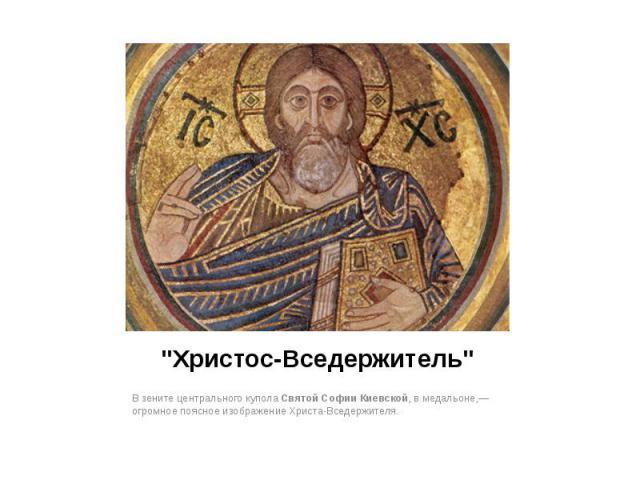"""""""Христос-Вседержитель"""" В зените центрального куполаСвятой Софии Киевской, в медальоне,— огромное поясное изображение Христа-Вседержителя."""